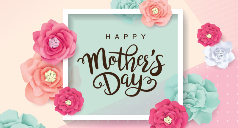 Happy Mother's Day – Sunday – May 10, 2020